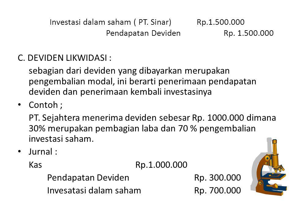 Investasi dalam saham ( PT. Sinar)Rp.1.500.000 Pendapatan DevidenRp. 1.500.000 C. DEVIDEN LIKWIDASI : sebagian dari deviden yang dibayarkan merupakan