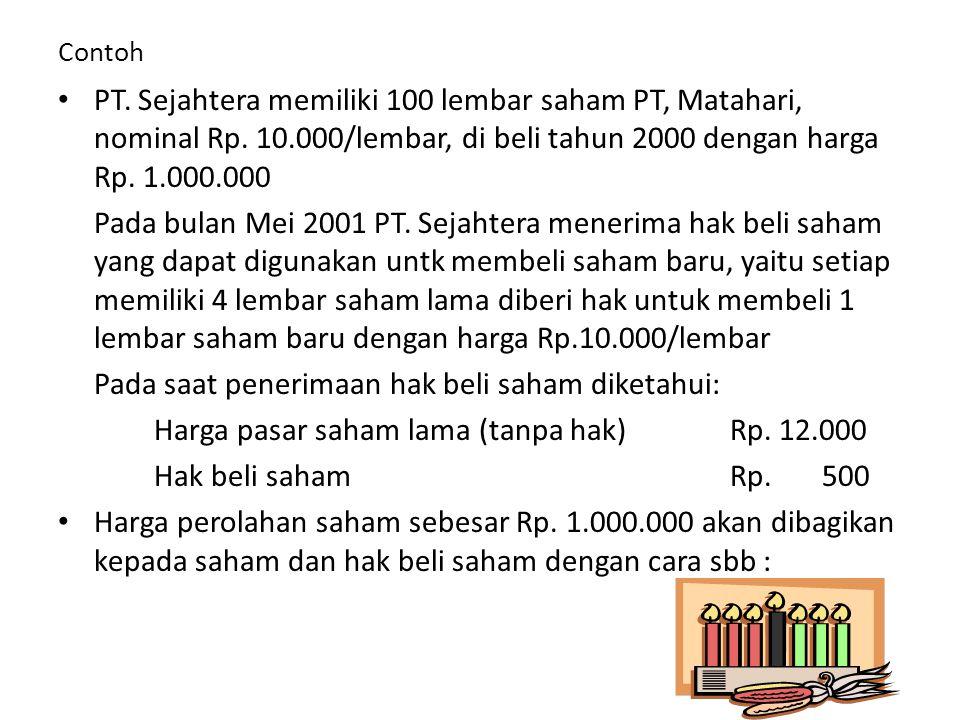 Contoh • PT. Sejahtera memiliki 100 lembar saham PT, Matahari, nominal Rp. 10.000/lembar, di beli tahun 2000 dengan harga Rp. 1.000.000 Pada bulan Mei