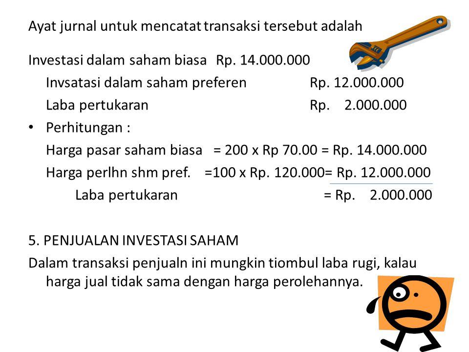 Ayat jurnal untuk mencatat transaksi tersebut adalah Investasi dalam saham biasaRp. 14.000.000 Invsatasi dalam saham preferenRp. 12.000.000 Laba pertu