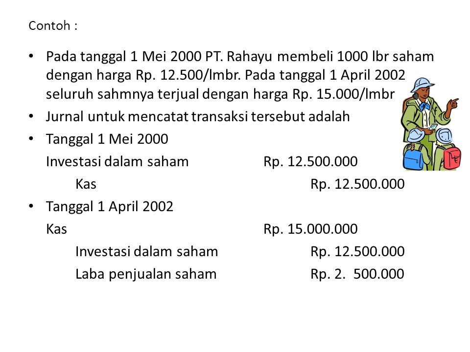 Contoh : • Pada tanggal 1 Mei 2000 PT. Rahayu membeli 1000 lbr saham dengan harga Rp. 12.500/lmbr. Pada tanggal 1 April 2002 seluruh sahmnya terjual d