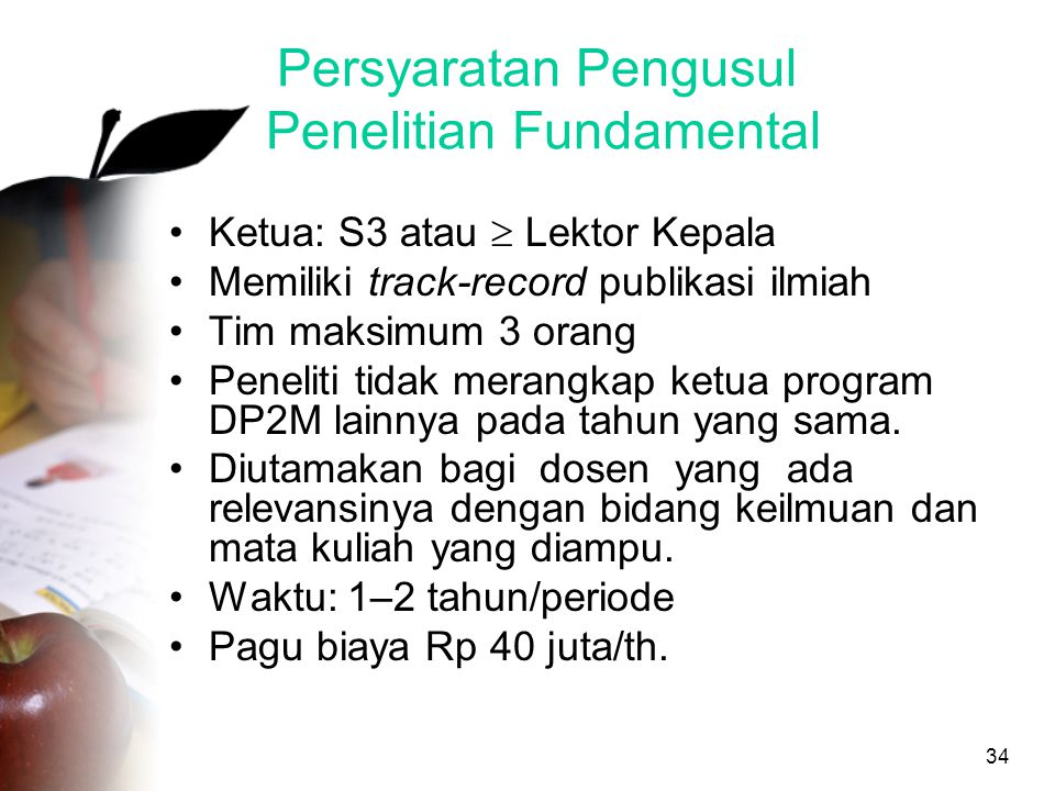 34 Persyaratan Pengusul Penelitian Fundamental •Ketua: S3 atau  Lektor Kepala •Memiliki track-record publikasi ilmiah •Tim maksimum 3 orang •Peneliti tidak merangkap ketua program DP2M lainnya pada tahun yang sama.