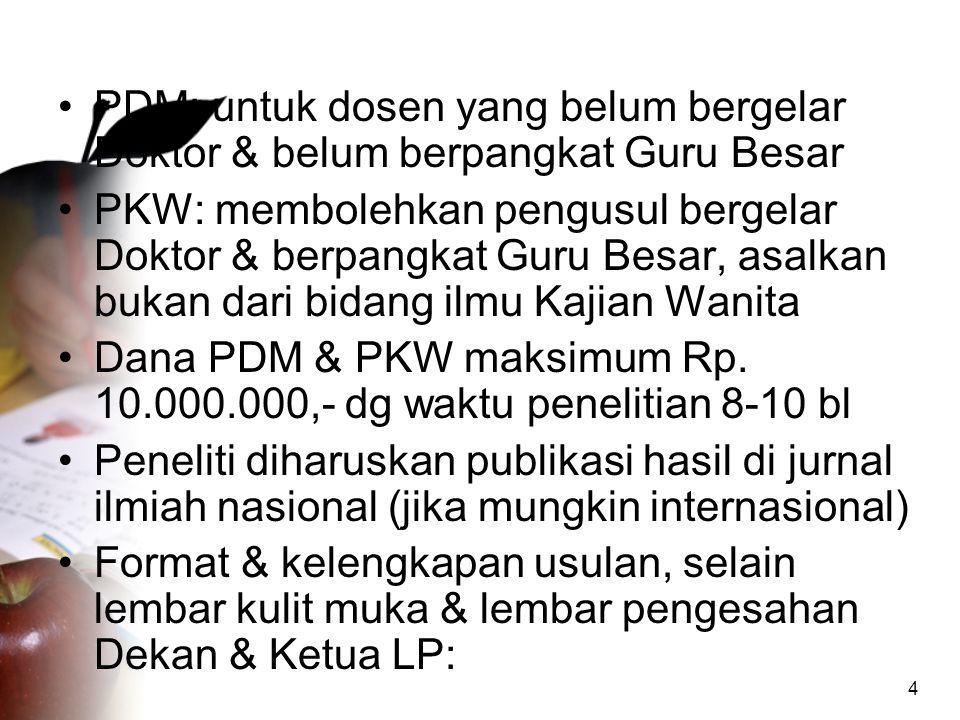 4 •PDM: untuk dosen yang belum bergelar Doktor & belum berpangkat Guru Besar •PKW: membolehkan pengusul bergelar Doktor & berpangkat Guru Besar, asalkan bukan dari bidang ilmu Kajian Wanita •Dana PDM & PKW maksimum Rp.