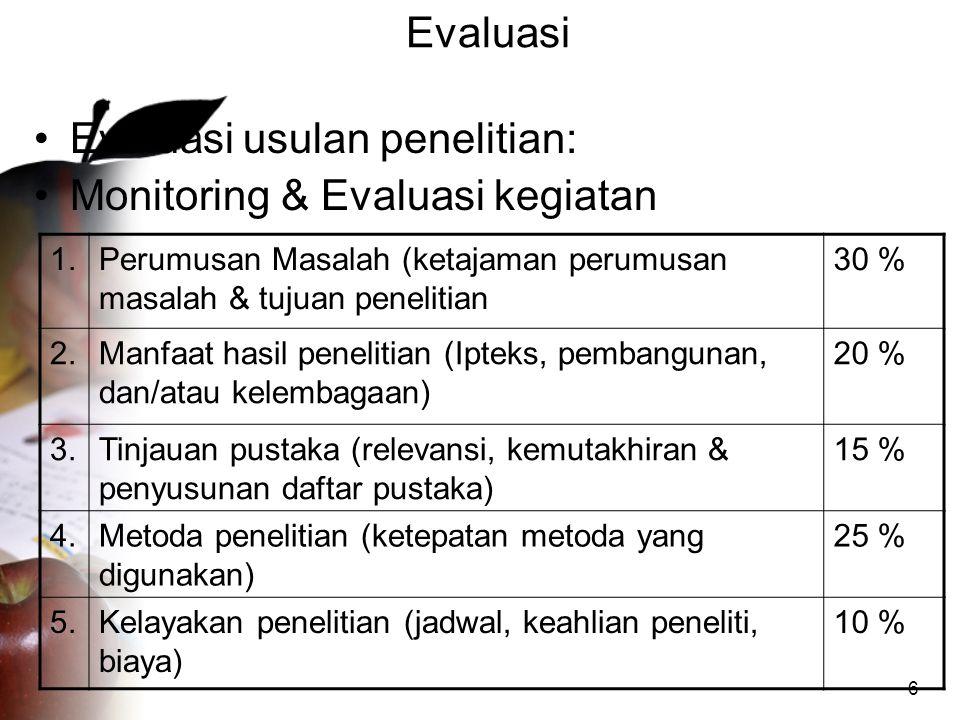 6 Evaluasi •Evaluasi usulan penelitian: •Monitoring & Evaluasi kegiatan 1.Perumusan Masalah (ketajaman perumusan masalah & tujuan penelitian 30 % 2.Ma