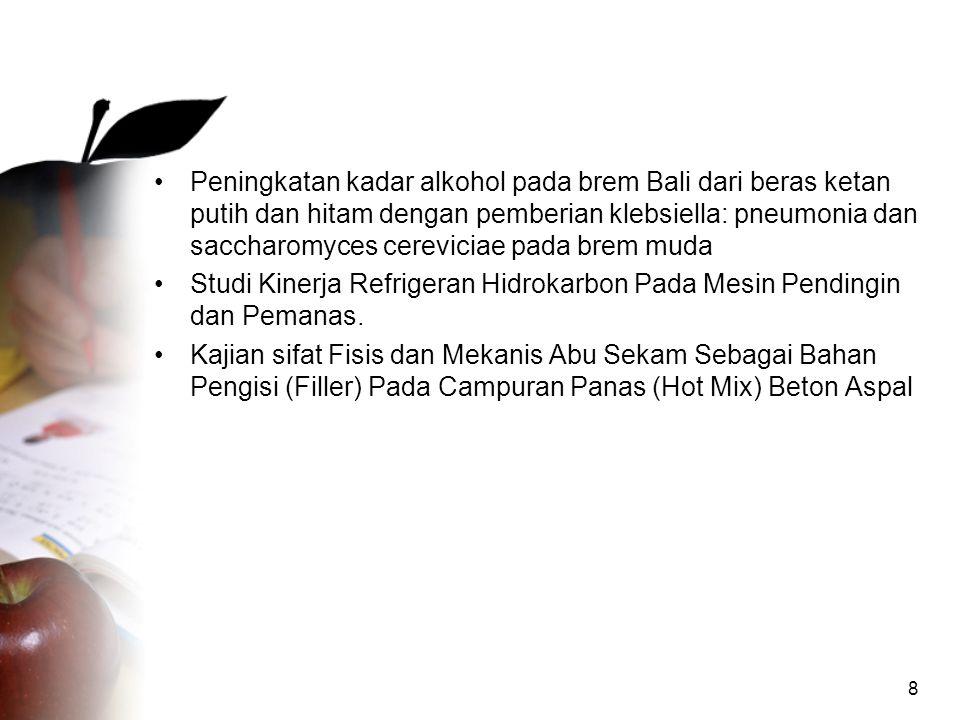 8 •Peningkatan kadar alkohol pada brem Bali dari beras ketan putih dan hitam dengan pemberian klebsiella: pneumonia dan saccharomyces cereviciae pada brem muda •Studi Kinerja Refrigeran Hidrokarbon Pada Mesin Pendingin dan Pemanas.