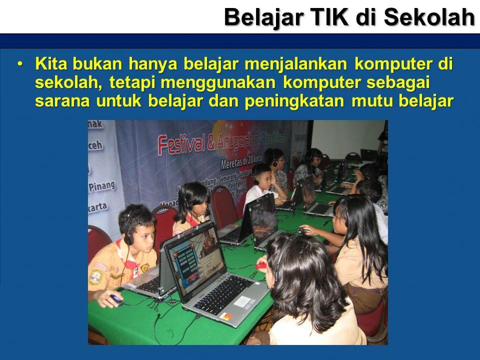 •Kita bukan hanya belajar menjalankan komputer di sekolah, tetapi menggunakan komputer sebagai sarana untuk belajar dan peningkatan mutu belajar Belaj