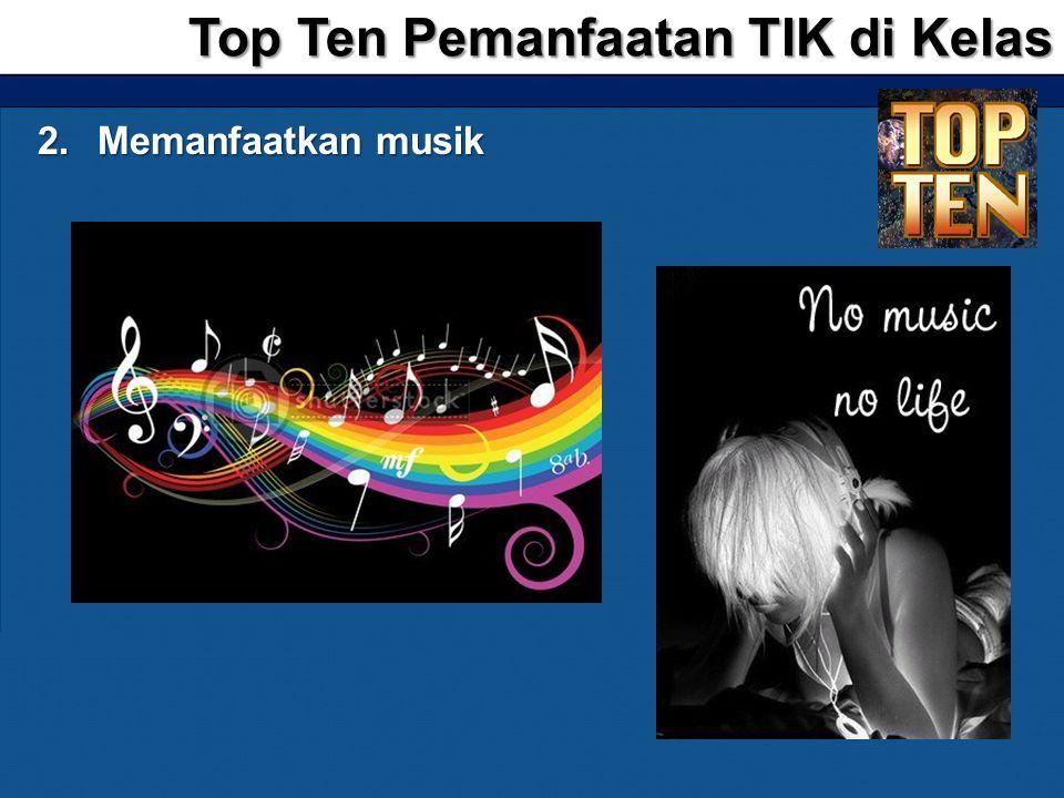 2.Memanfaatkan musik Top Ten Pemanfaatan TIK di Kelas