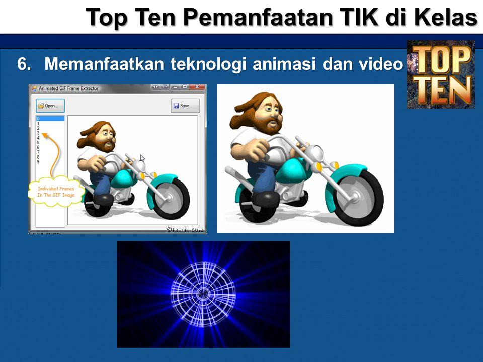 6.Memanfaatkan teknologi animasi dan video Top Ten Pemanfaatan TIK di Kelas