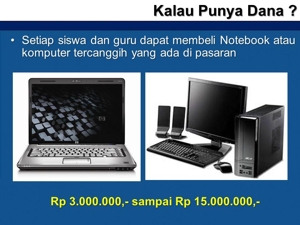 •Setiap siswa dan guru dapat membeli Notebook atau komputer tercanggih yang ada di pasaran Kalau Punya Dana ? Rp 3.000.000,- sampai Rp 15.000.000,-