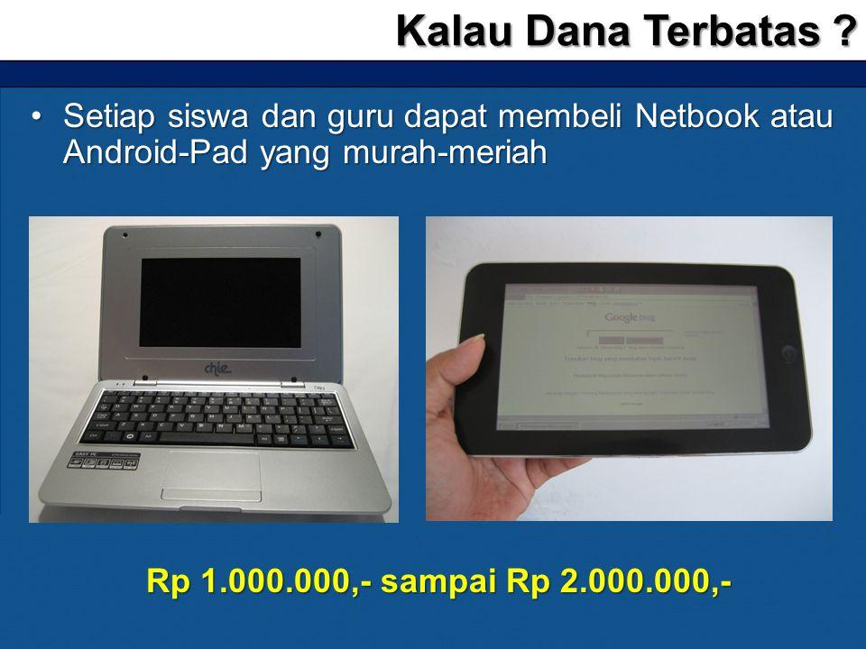 •Setiap siswa dan guru dapat membeli Netbook atau Android-Pad yang murah-meriah Kalau Dana Terbatas ? Rp 1.000.000,- sampai Rp 2.000.000,-