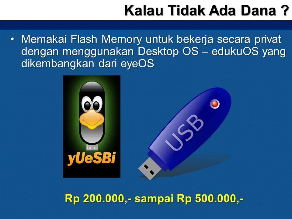 •Memakai Flash Memory untuk bekerja secara privat dengan menggunakan Desktop OS – edukuOS yang dikembangkan dari eyeOS Kalau Tidak Ada Dana ? Rp 200.0