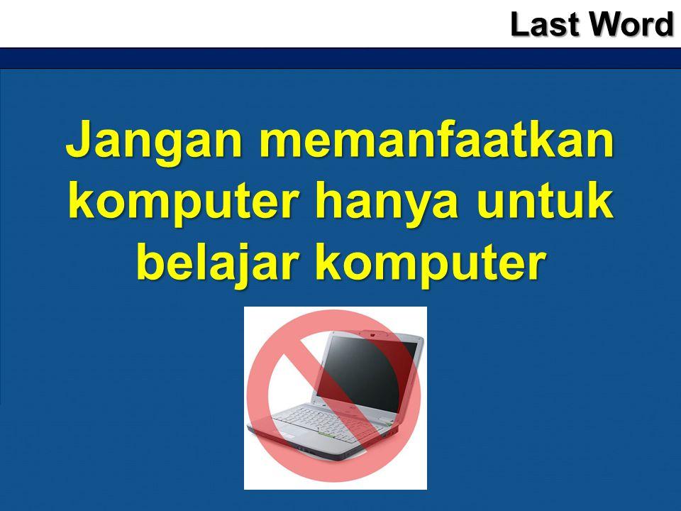 Last Word Jangan memanfaatkan komputer hanya untuk belajar komputer
