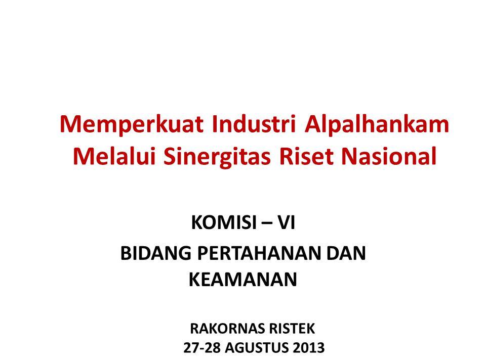 Memperkuat Industri Alpalhankam Melalui Sinergitas Riset Nasional KOMISI – VI BIDANG PERTAHANAN DAN KEAMANAN RAKORNAS RISTEK 27-28 AGUSTUS 2013