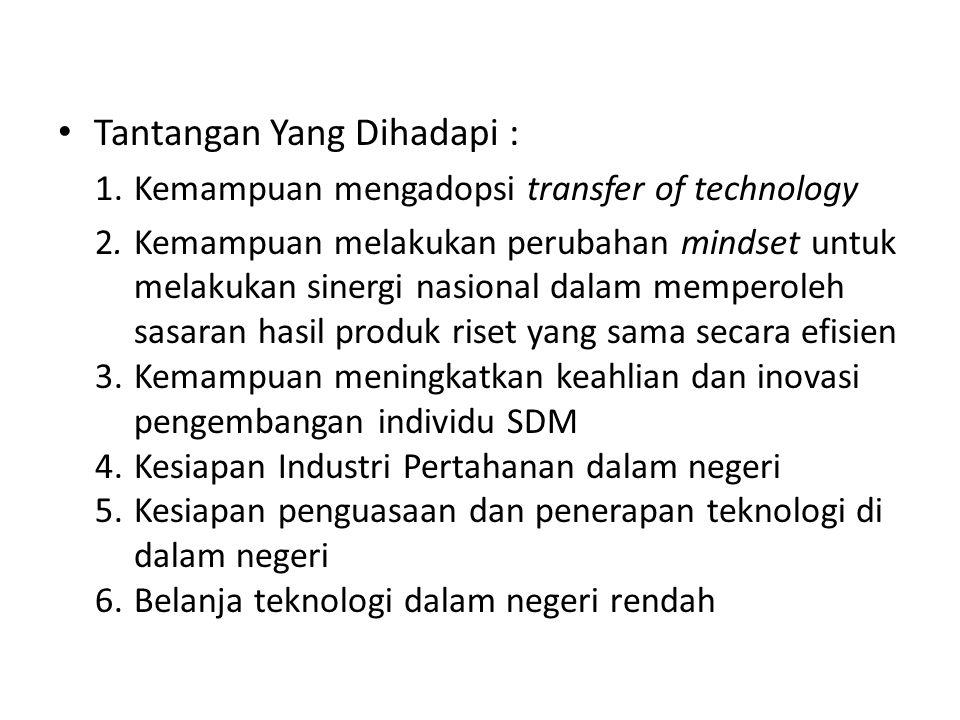 • Tantangan Yang Dihadapi : 1.Kemampuan mengadopsi transfer of technology 2.Kemampuan melakukan perubahan mindset untuk melakukan sinergi nasional dal