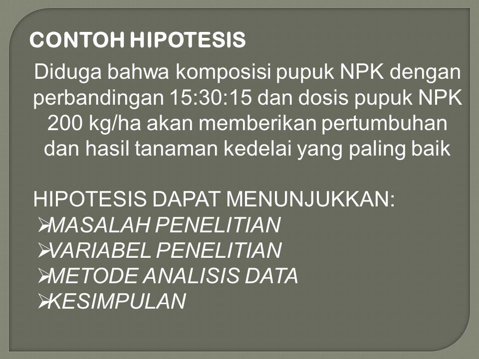 CONTOH HIPOTESIS Diduga bahwa komposisi pupuk NPK dengan perbandingan 15:30:15 dan dosis pupuk NPK 200 kg/ha akan memberikan pertumbuhan dan hasil tan