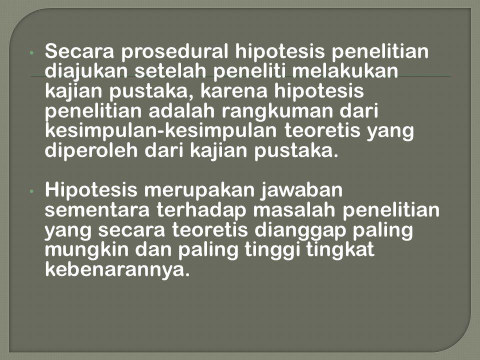 • Secara prosedural hipotesis penelitian diajukan setelah peneliti melakukan kajian pustaka, karena hipotesis penelitian adalah rangkuman dari kesimpu