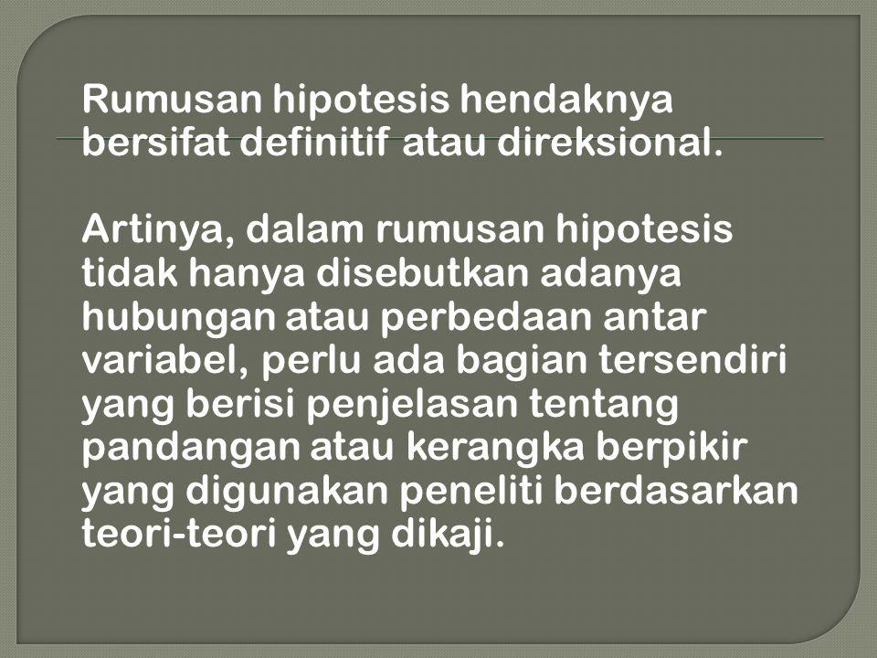 Rumusan hipotesis hendaknya bersifat definitif atau direksional. Artinya, dalam rumusan hipotesis tidak hanya disebutkan adanya hubungan atau perbedaa