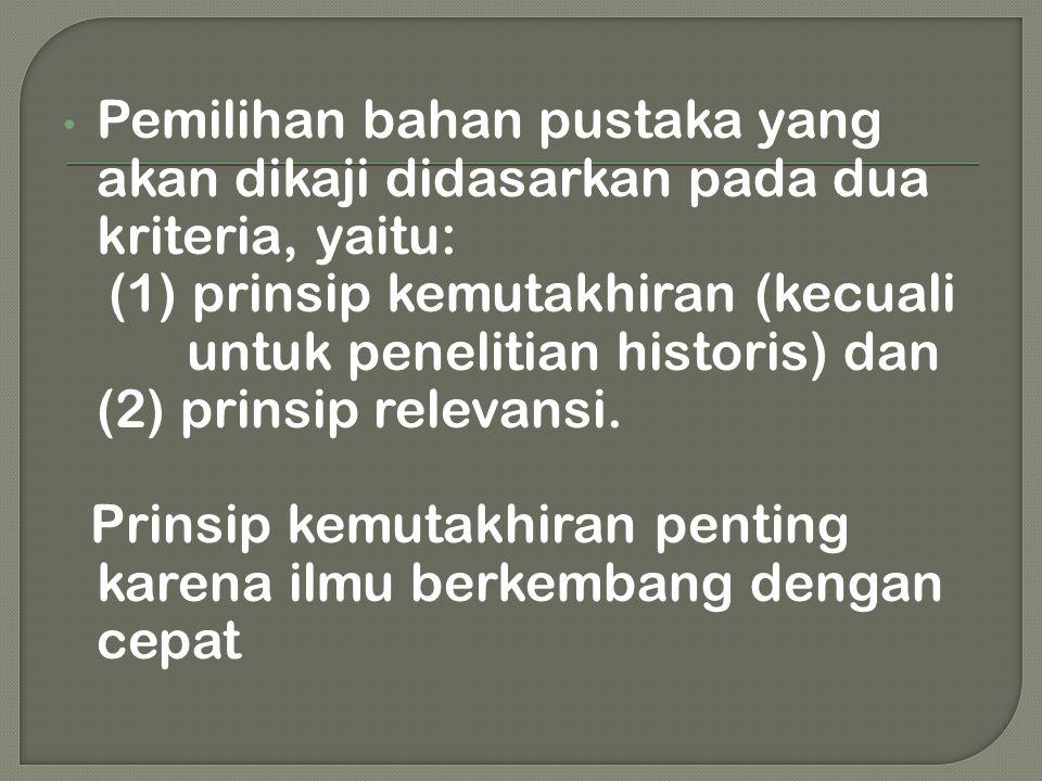 • Pemilihan bahan pustaka yang akan dikaji didasarkan pada dua kriteria, yaitu: (1) prinsip kemutakhiran (kecuali untuk penelitian historis) dan (2) p