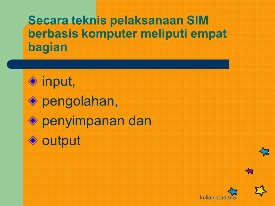 kuliah perdana Secara teknis pelaksanaan SIM berbasis komputer meliputi empat bagian input, pengolahan, penyimpanan dan output