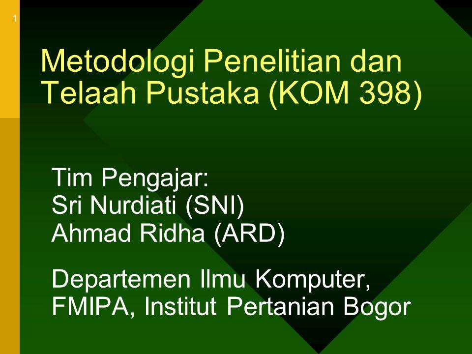 1 Metodologi Penelitian dan Telaah Pustaka (KOM 398) Tim Pengajar: Sri Nurdiati (SNI) Ahmad Ridha (ARD) Departemen Ilmu Komputer, FMIPA, Institut Pert