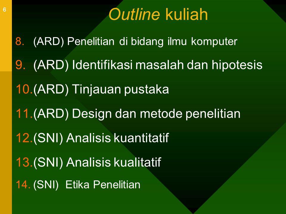 6 Outline kuliah 8.(ARD) Penelitian di bidang ilmu komputer 9.(ARD) Identifikasi masalah dan hipotesis 10.(ARD) Tinjauan pustaka 11.(ARD) Design dan m