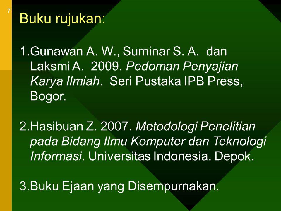 7 Buku rujukan: 1.Gunawan A. W., Suminar S. A. dan Laksmi A. 2009. Pedoman Penyajian Karya Ilmiah. Seri Pustaka IPB Press, Bogor. 2.Hasibuan Z. 2007.
