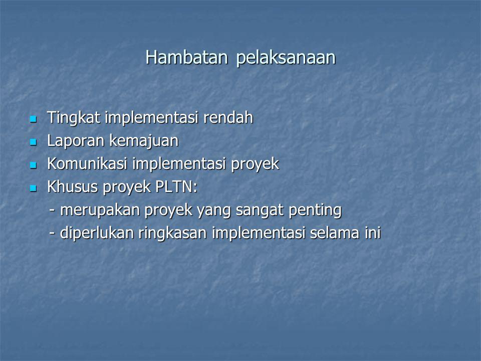 Hambatan pelaksanaan  Tingkat implementasi rendah  Laporan kemajuan  Komunikasi implementasi proyek  Khusus proyek PLTN: - merupakan proyek yang sangat penting - merupakan proyek yang sangat penting - diperlukan ringkasan implementasi selama ini - diperlukan ringkasan implementasi selama ini