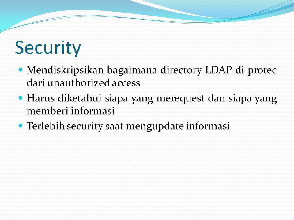 Security  Mendiskripsikan bagaimana directory LDAP di protec dari unauthorized access  Harus diketahui siapa yang merequest dan siapa yang memberi i