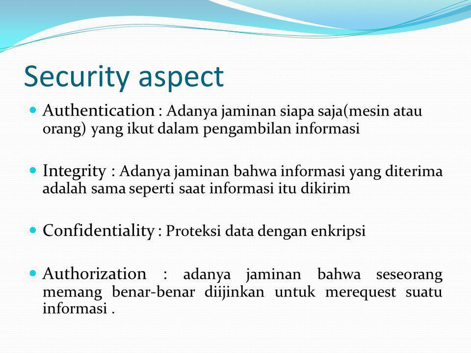 Security aspect  Authentication : Adanya jaminan siapa saja(mesin atau orang) yang ikut dalam pengambilan informasi  Integrity : Adanya jaminan bahw