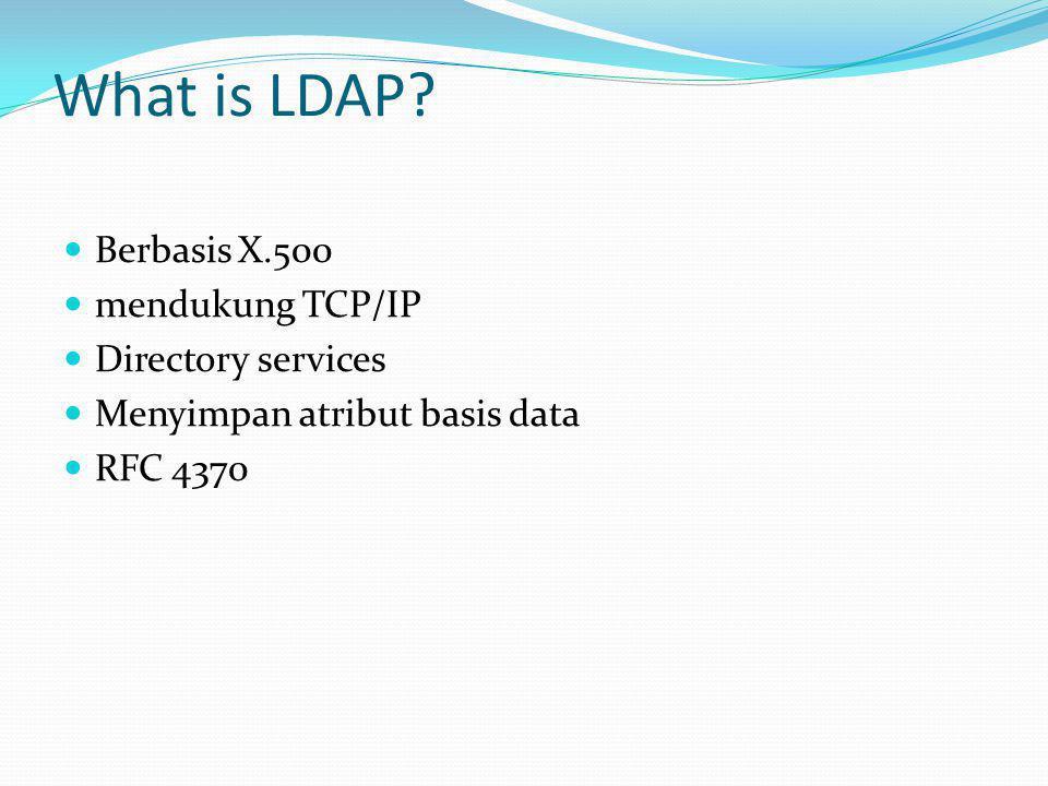 What is LDAP?  Berbasis X.500  mendukung TCP/IP  Directory services  Menyimpan atribut basis data  RFC 4370