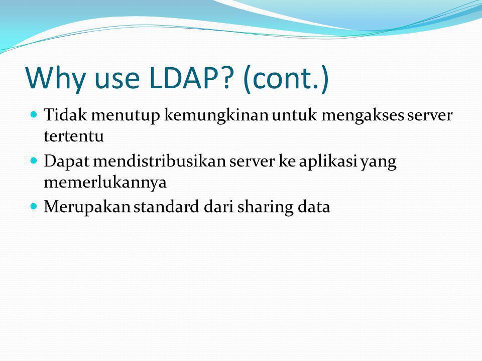 Why use LDAP? (cont.)  Tidak menutup kemungkinan untuk mengakses server tertentu  Dapat mendistribusikan server ke aplikasi yang memerlukannya  Mer