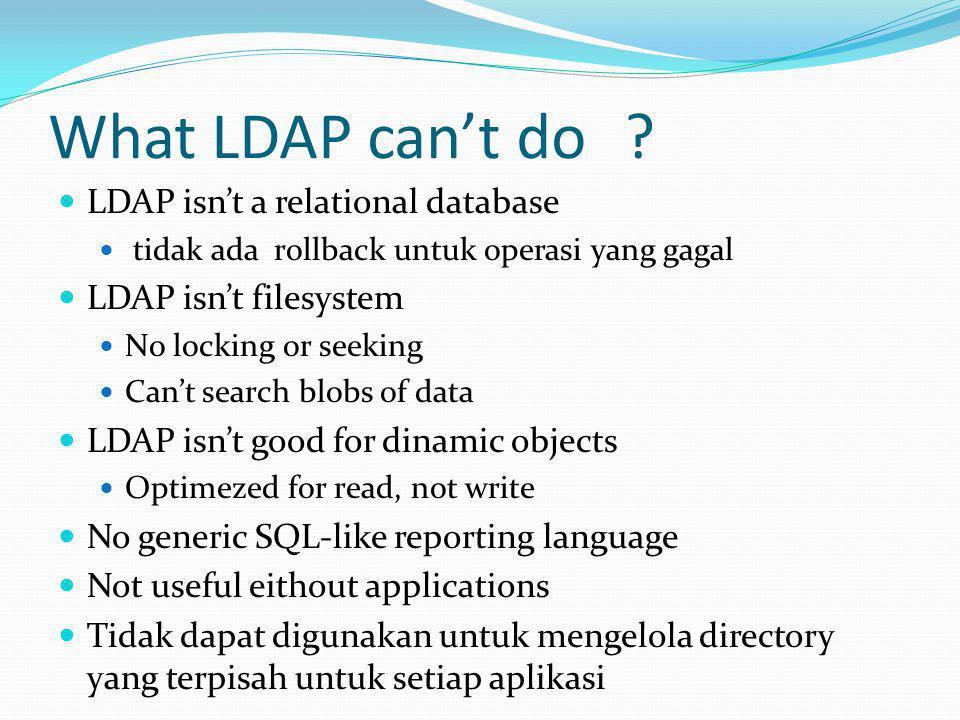 What LDAP can't do?  LDAP isn't a relational database  tidak ada rollback untuk operasi yang gagal  LDAP isn't filesystem  No locking or seeking 