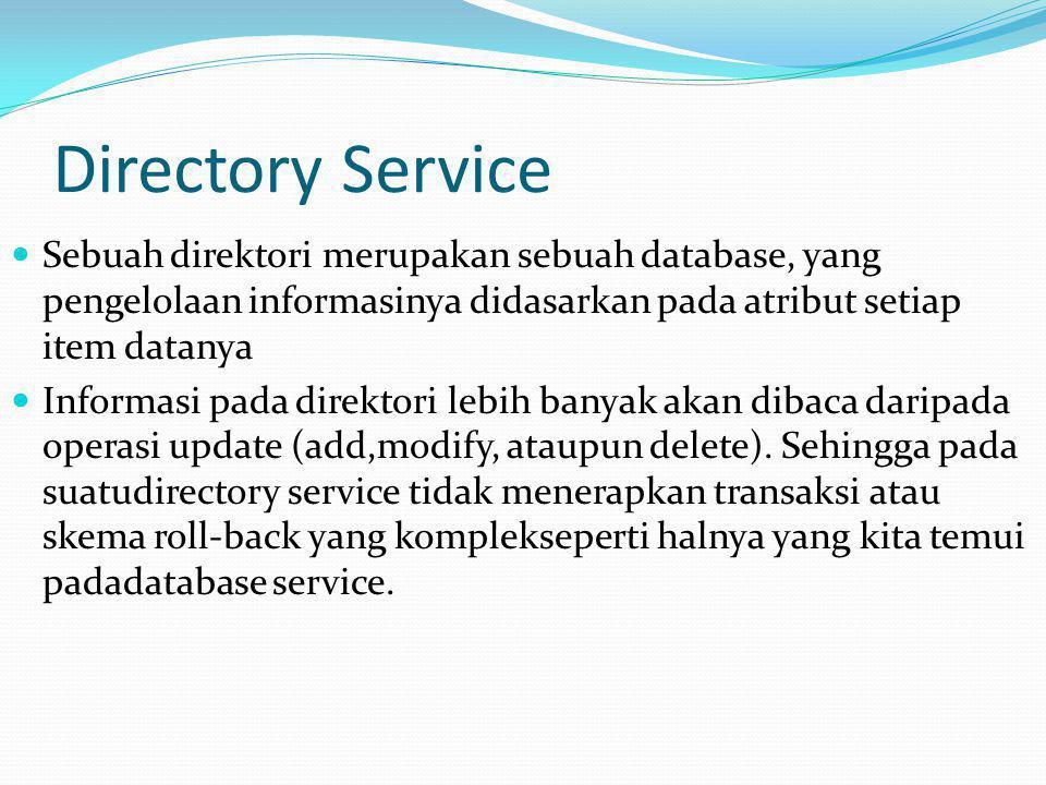 Directory Service  Sebuah direktori merupakan sebuah database, yang pengelolaan informasinya didasarkan pada atribut setiap item datanya  Informasi