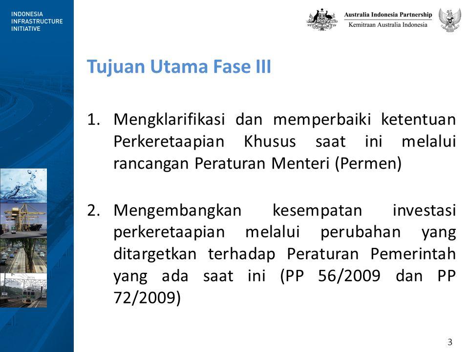 3 Tujuan Utama Fase III 1.Mengklarifikasi dan memperbaiki ketentuan Perkeretaapian Khusus saat ini melalui rancangan Peraturan Menteri (Permen) 2.Mengembangkan kesempatan investasi perkeretaapian melalui perubahan yang ditargetkan terhadap Peraturan Pemerintah yang ada saat ini (PP 56/2009 dan PP 72/2009)