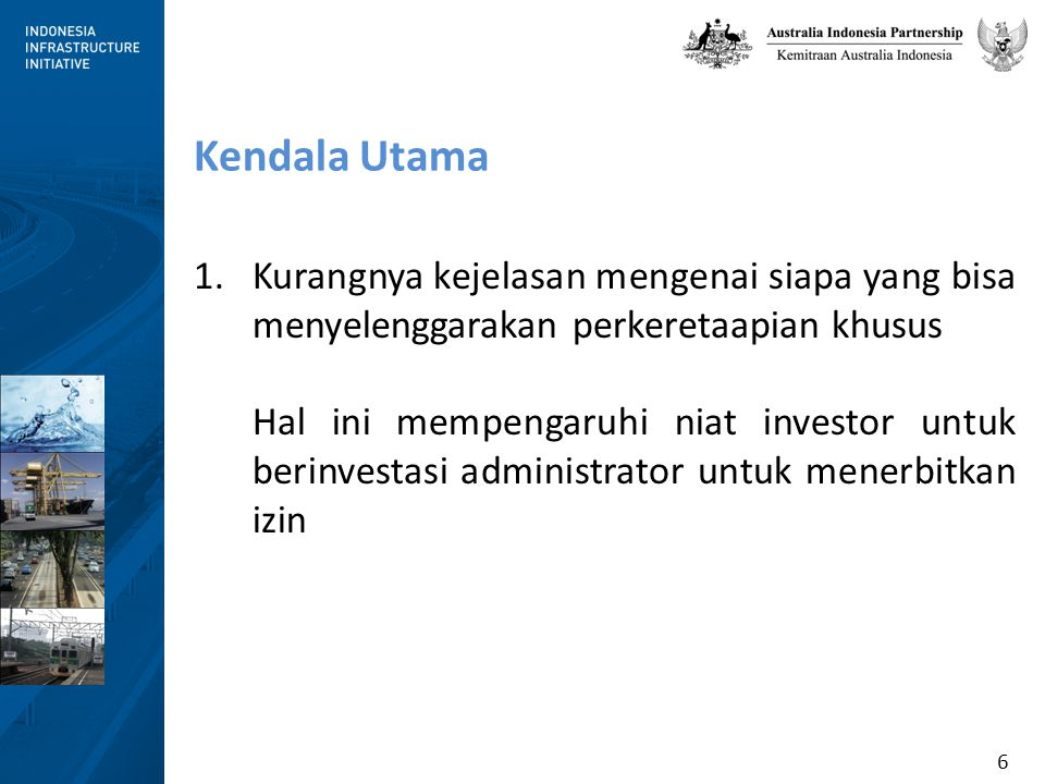 6 Kendala Utama 1.Kurangnya kejelasan mengenai siapa yang bisa menyelenggarakan perkeretaapian khusus Hal ini mempengaruhi niat investor untuk berinvestasi administrator untuk menerbitkan izin