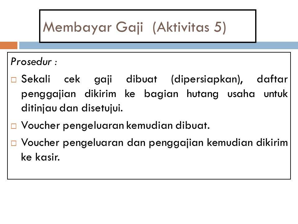 Membayar Gaji (Aktivitas 5) Prosedur :  Sekali cek gaji dibuat (dipersiapkan), daftar penggajian dikirim ke bagian hutang usaha untuk ditinjau dan di