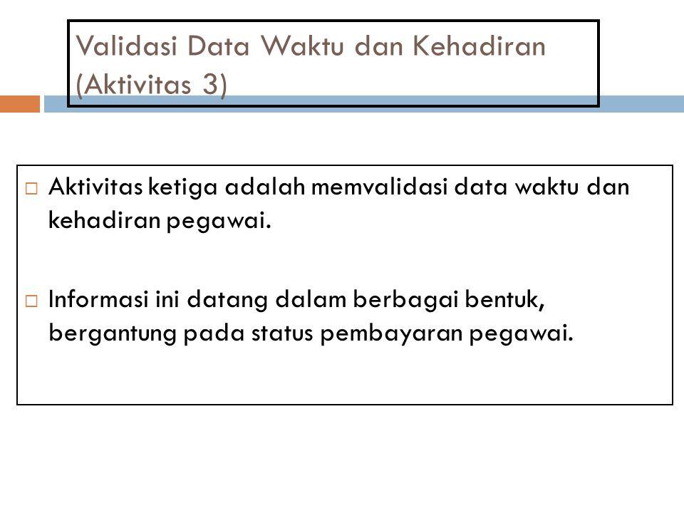 Validasi Data Waktu dan Kehadiran (Aktivitas 3)  Aktivitas ketiga adalah memvalidasi data waktu dan kehadiran pegawai.  Informasi ini datang dalam b