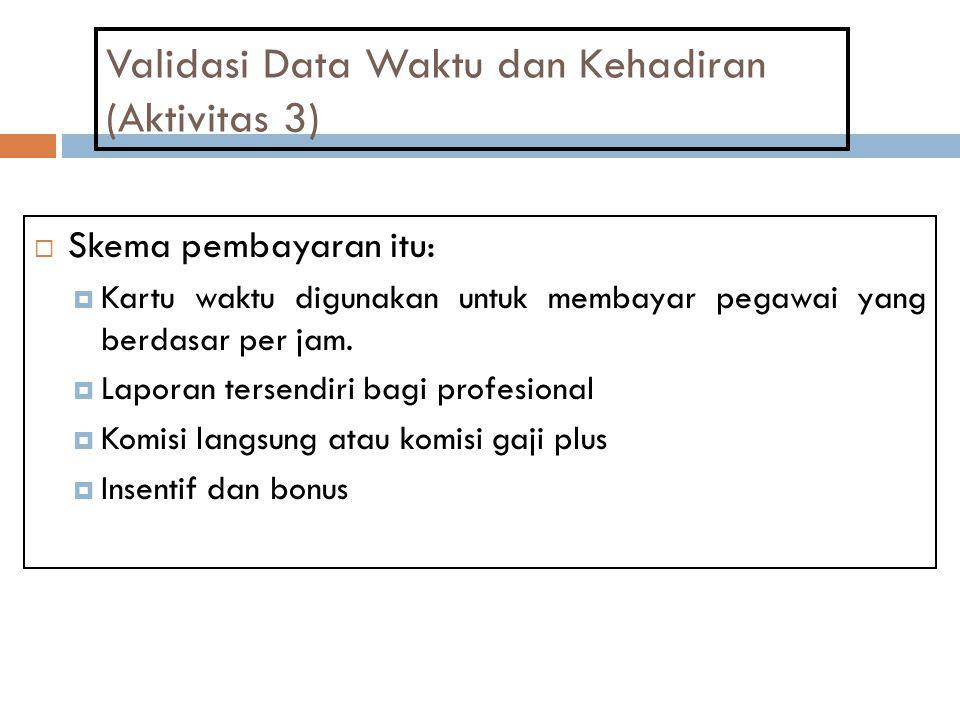 Validasi Data Waktu dan Kehadiran (Aktivitas 3)  Skema pembayaran itu:  Kartu waktu digunakan untuk membayar pegawai yang berdasar per jam.  Lapora