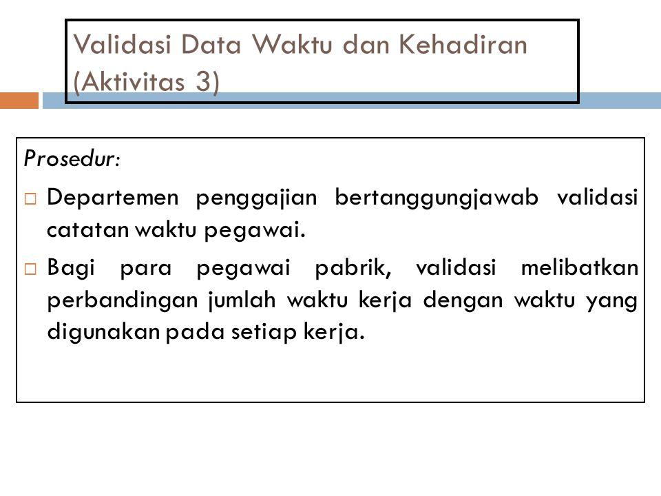 Validasi Data Waktu dan Kehadiran (Aktivitas 3) Prosedur:  Departemen penggajian bertanggungjawab validasi catatan waktu pegawai.  Bagi para pegawai