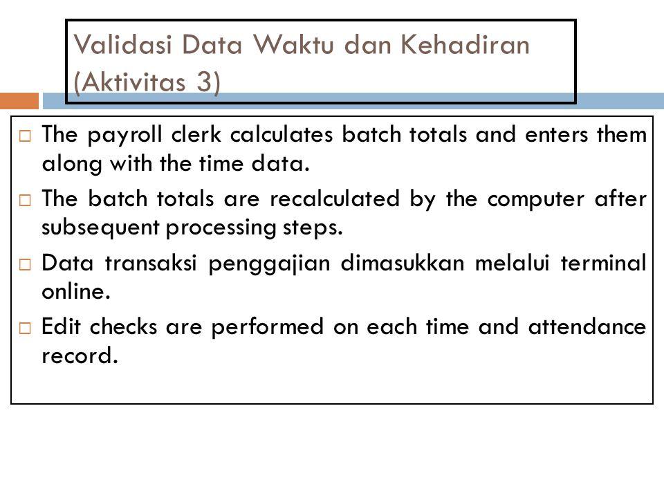 Validasi Data Waktu dan Kehadiran (Aktivitas 3)  The payroll clerk calculates batch totals and enters them along with the time data.  The batch tota