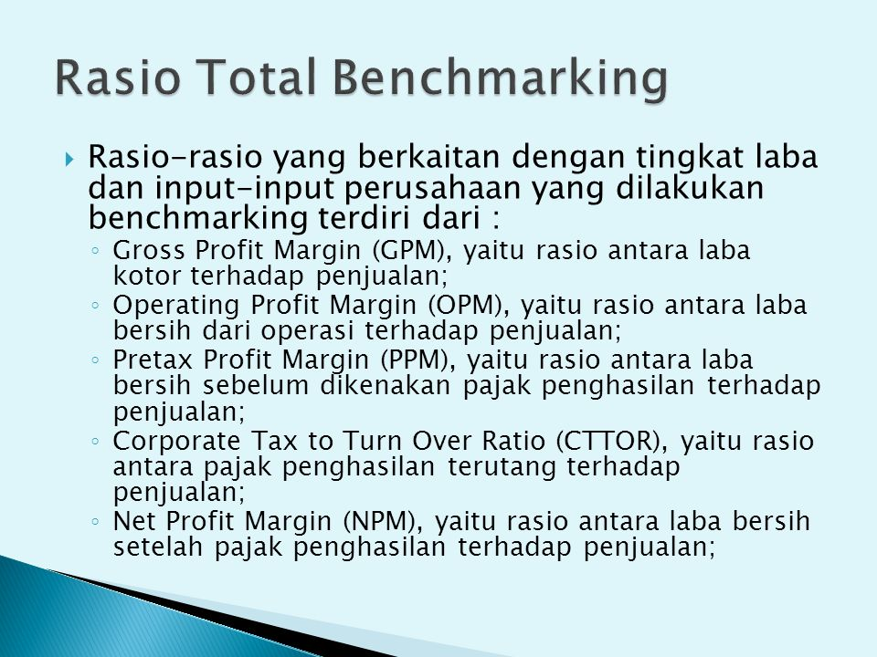  Rasio-rasio yang berkaitan dengan tingkat laba dan input-input perusahaan yang dilakukan benchmarking terdiri dari : ◦ Gross Profit Margin (GPM), ya