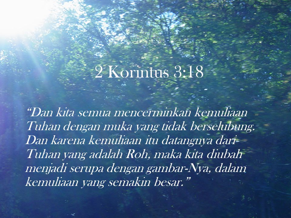 """2 Korintus 3:18 """"Dan kita semua mencerminkan kemuliaan Tuhan dengan muka yang tidak berselubung. Dan karena kemuliaan itu datangnya dari Tuhan yang ad"""