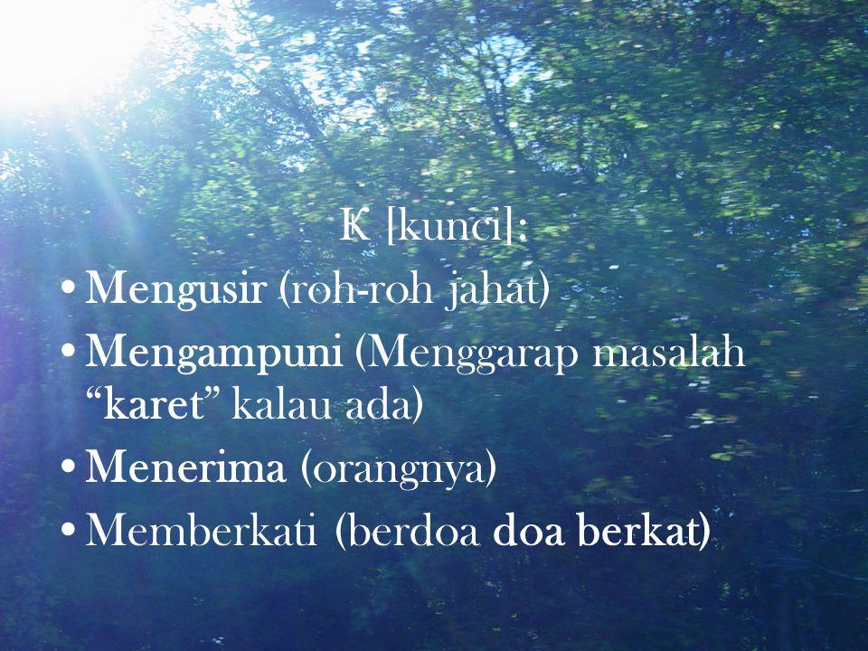 "Ҝ [kunci]: •Mengusir (roh-roh jahat) •Mengampuni (Menggarap masalah ""karet"" kalau ada) •Menerima (orangnya) •Memberkati (berdoa doa berkat)"