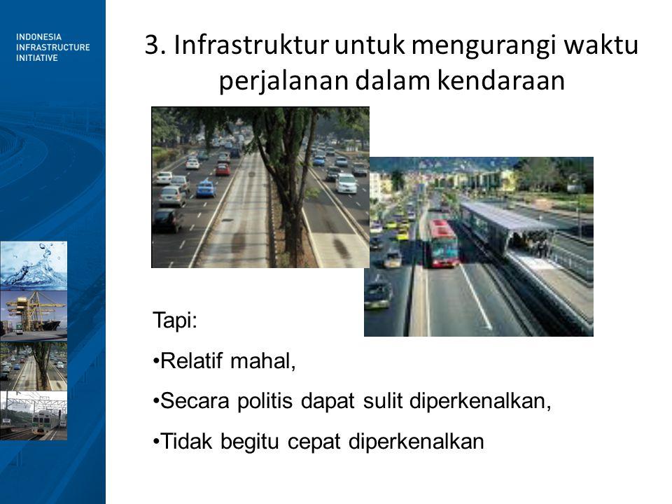 3. Infrastruktur untuk mengurangi waktu perjalanan dalam kendaraan Tapi: •Relatif mahal, •Secara politis dapat sulit diperkenalkan, •Tidak begitu cepa