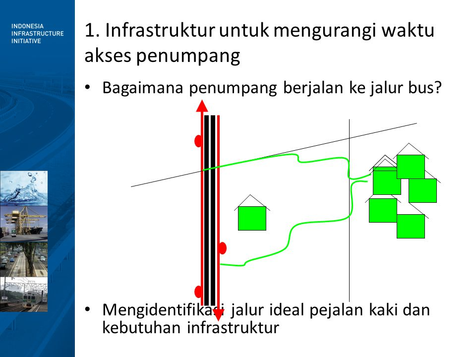 • Bagaimana penumpang berjalan ke jalur bus? • Mengidentifikasi jalur ideal pejalan kaki dan kebutuhan infrastruktur 1. Infrastruktur untuk mengurangi