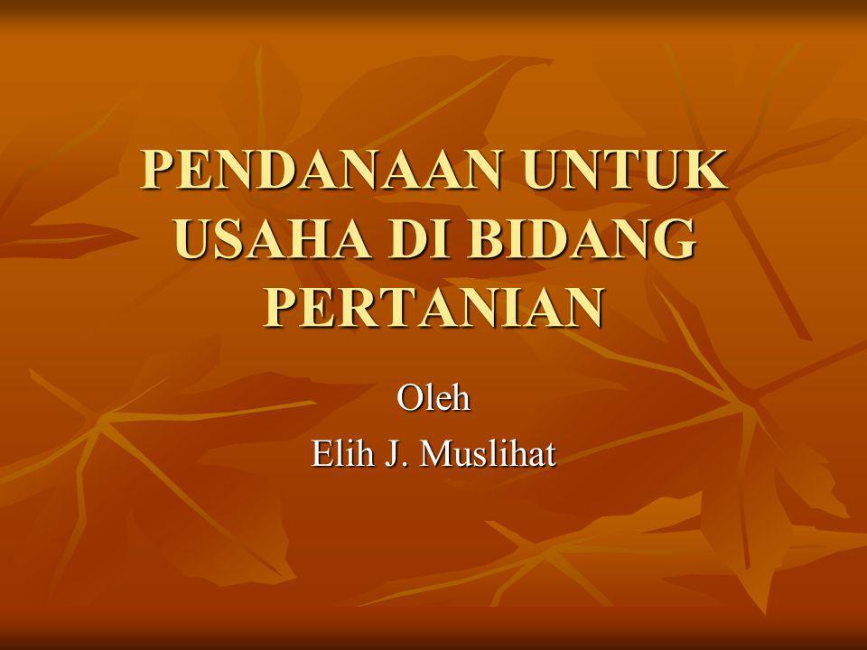 PENDANAAN UNTUK USAHA DI BIDANG PERTANIAN Oleh Elih J. Muslihat