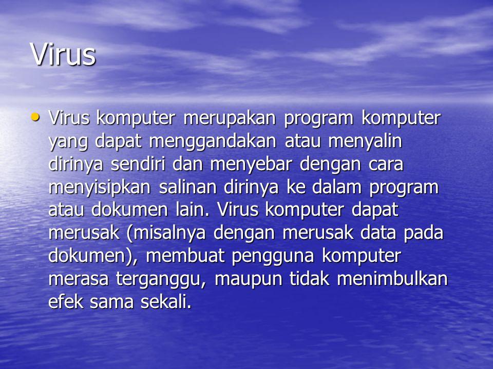 Virus • Virus komputer merupakan program komputer yang dapat menggandakan atau menyalin dirinya sendiri dan menyebar dengan cara menyisipkan salinan d