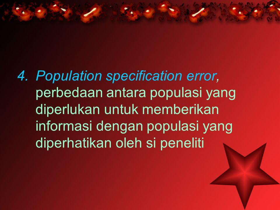 4.Population specification error, perbedaan antara populasi yang diperlukan untuk memberikan informasi dengan populasi yang diperhatikan oleh si penel