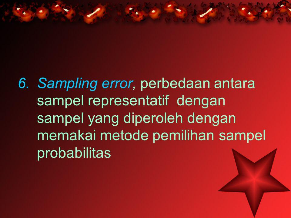 6.Sampling error, perbedaan antara sampel representatif dengan sampel yang diperoleh dengan memakai metode pemilihan sampel probabilitas