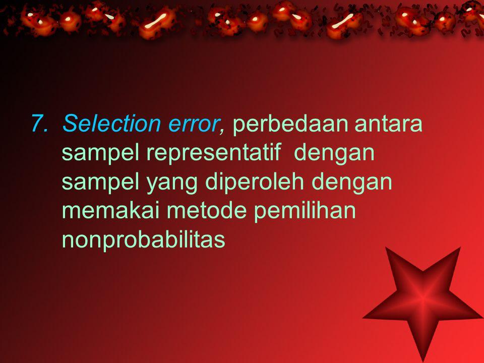 7.Selection error, perbedaan antara sampel representatif dengan sampel yang diperoleh dengan memakai metode pemilihan nonprobabilitas