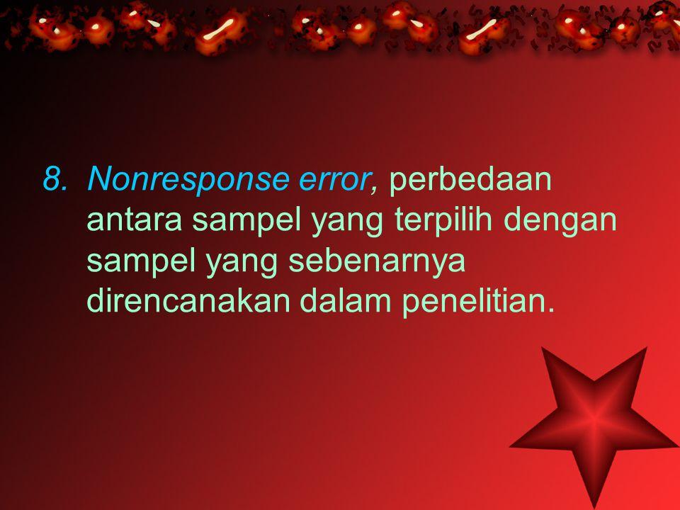 8.Nonresponse error, perbedaan antara sampel yang terpilih dengan sampel yang sebenarnya direncanakan dalam penelitian.